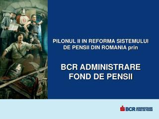 PILONUL II IN REFORMA SISTEMULUI  DE PENSII DIN ROMANIA prin BCR ADMINISTRARE FOND DE PENSII