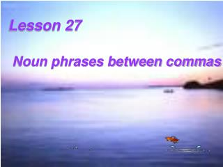 Lesson 27    Noun phrases between commas