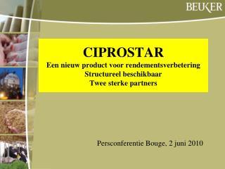 CIPROSTAR Een nieuw product voor rendementsverbetering Structureel beschikbaar Twee sterke partners