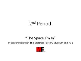 """2 nd  Period """"The Space I'm In"""" In conjunction with The Mattress Factory Museum and IU 1"""