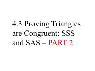 4.3 Proving Triangles are Congruent: SSS and SAS –  PART 2