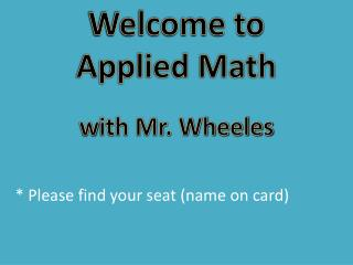 Welcome to  Applied Math w ith Mr. Wheeles