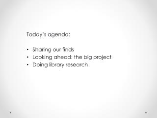 Today's agenda: Sharing our finds Looking ahead: the big project Doing library research