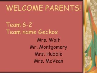 WELCOME PARENTS! Team 6-2 Team name Geckos
