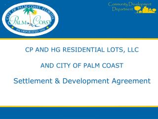 CP AND HG RESIDENTIAL LOTS, LLC AND CITY OF PALM COAST Settlement & Development Agreement