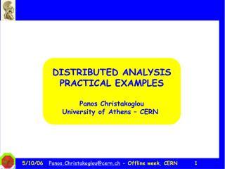 DISTRIBUTED ANALYSIS PRACTICAL EXAMPLES Panos Christakoglou University of Athens – CERN