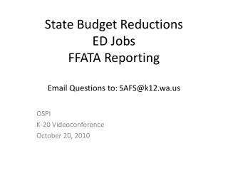 State Budget Reductions ED Jobs FFATA Reporting Email Questions to: SAFS@k12.wa