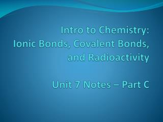 Intro to Chemistry: Ionic Bonds, Covalent Bonds, and Radioactivity Unit 7 Notes – Part C