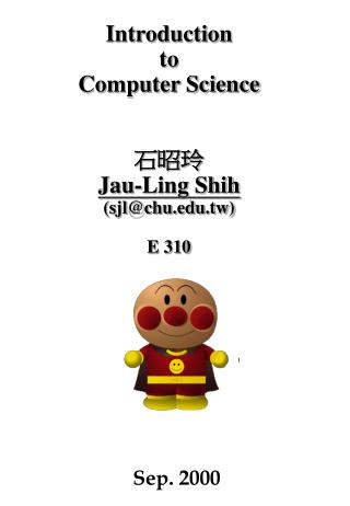 Introduction  to  Computer Science 石昭玲 Jau-Ling Shih (sjl@chu.tw) E 310