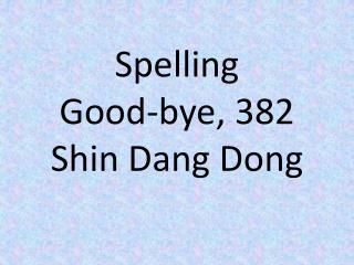 Spelling Good-bye, 382 Shin Dang Dong
