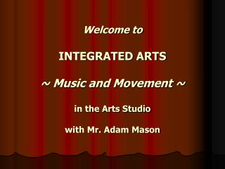 Welcome to  INTEGRATED ARTS ~ Music and Movement ~ in the Arts Studio with Mr. Adam Mason