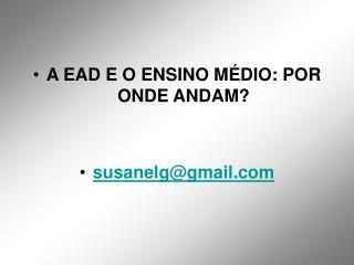 A EAD E O ENSINO MÉDIO: POR ONDE ANDAM? susanelg@gmail