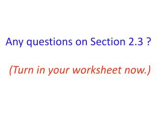 Any questions on Section 2.3 ? (Turn in your worksheet now.)