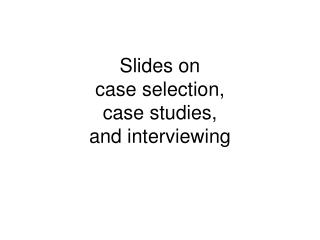 Slides on case selection,  case studies, and interviewing