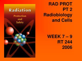 RAD PROT PT 2 Radiobiology and Cells WEEK 7 – 9 RT 244 2006
