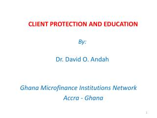 CLIENT PROTECTION AND EDUCATION  By: Dr. David O. Andah Ghana Microfinance Institutions Network