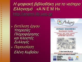 H ψηφιακή βιβλιοθήκη για το νεότερο Ελληνισμό «Α Ν Ε Μ Η»  http :// anemi . lib . uoc . gr