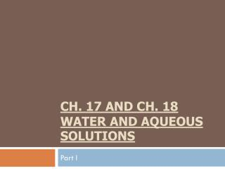 Ch. 17  and Ch. 18 Water  and Aqueous    Solutions