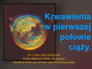 Dr n. med. Jerzy Korczynski Klinika Medycyny Plodu i Ginekologii  Kierownik Kliniki: prof. dr hab. med. Piotr Sieroszews