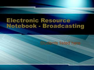 Electronic Resource Notebook - Broadcasting