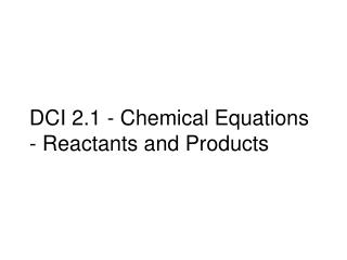 DCI 2.1 - Chemical Equations - Reactants and Products
