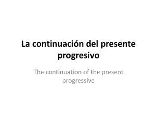 La continuaci ó n del presente progresivo