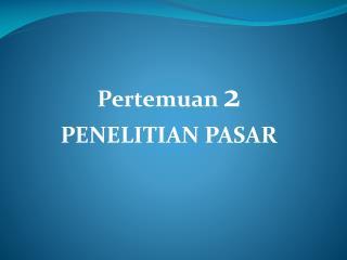 Pertemuan  2 PENELITIAN PASAR