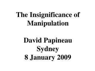 The Insignificance of Manipulation David Papineau Sydney 8 January 2009