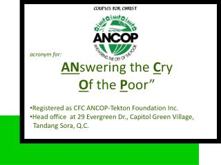 """acronym for:  AN swering the  C ry  O f the  P oor"""" Registered as CFC ANCOP-Tekton Foundation Inc."""