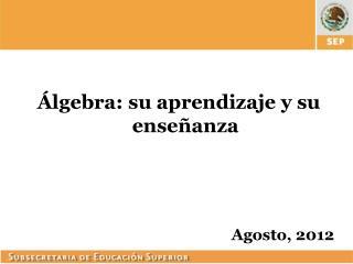 Álgebra: su aprendizaje y su enseñanza Agosto, 2012