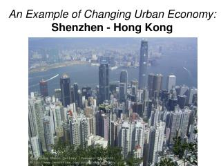 An Example of Changing Urban Economy: Shenzhen - Hong Kong