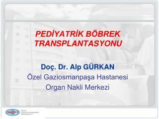 PEDİYATRİK BÖBREK TRANSPLANTASYONU Doç. Dr. Alp GÜRKAN Özel Gaziosmanpaşa Hastanesi