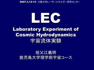 LEC Laboratory Experiment of  Cosmic Hydrodynamics 宇宙流体実験 祖父江義明  鹿児島大学理学部宇宙コース