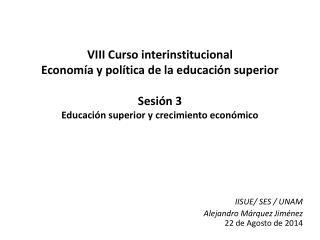 IISUE/ SES / UNAM Alejandro Márquez Jiménez 22 de Agosto de 2014