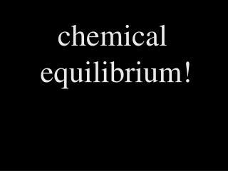 chemical  equilibrium!