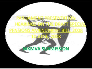 PARLIAMENT PRESENTATION 	HEARINGS ON THE DRAFT  SPECIAL PENSIONS AMENDMENT BILL, 2008