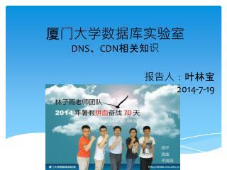 厦门大学数据库实验室 DNS 、 CDN 相关知识 报告人:叶林宝 2014-7-19