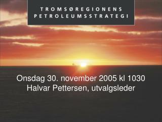 Onsdag 30. november 2005 kl 1030 Halvar Pettersen, utvalgsleder