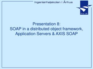 Presentation 8: SOAP in a distributed object framework,  Application Servers  AXIS SOAP