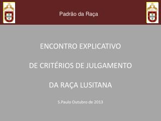 ENCONTRO EXPLICATIVO DE CRITÉRIOS DE JULGAMENTO DA RAÇA LUSITANA S.Paulo  Outubro de 2013