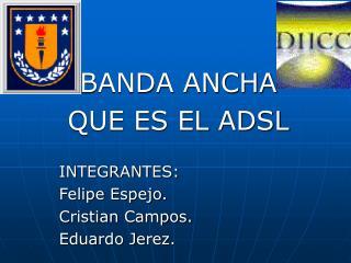 BANDA ANCHA QUE ES EL ADSL INTEGRANTES: Felipe Espejo. Cristian Campos. Eduardo Jerez.
