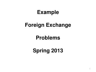 Example Foreign Exchange Problems Spring 2013