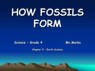 HOW FOSSILS     FORM Science – Grade 4                  Ms.Marku Chapter 5 – Earth Science