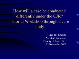 How will a case be conducted differently under the CJR?  Tutorial Workshop through a case study