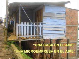 """""""UNA CASA EN EL AIRE"""" """"UNA MICROEMPRESA EN EL AIRE"""""""