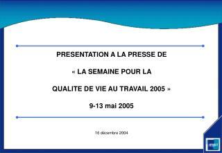 PRESENTATION A LA PRESSE DE «LA SEMAINE POUR LA  QUALITE DE VIE AU TRAVAIL 2005» 9-13 mai 2005