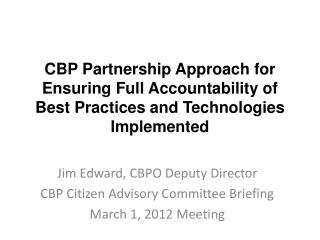 Jim Edward, CBPO Deputy Director CBP Citizen Advisory Committee Briefing March 1, 2012 Meeting
