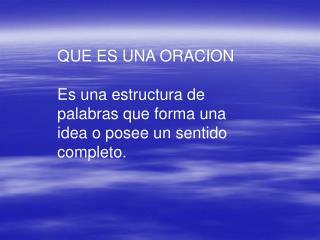 QUE ES UNA ORACION Es una estructura de palabras que forma una idea o posee un sentido completo.