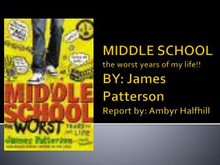 MIDDLE SCHOOL the worst years of my life!! BY: James Patterson Report by: Ambyr Halfhill