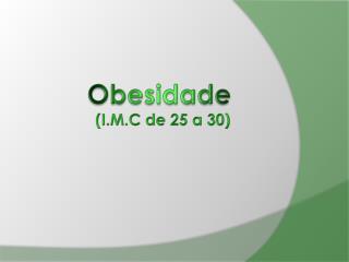Obesidade  (I.M.C de 25 a 30)